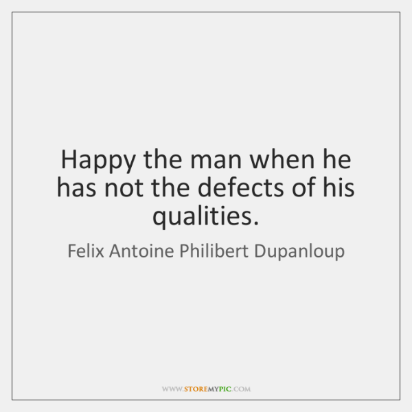 Happy the man when he has not the defects of his qualities.
