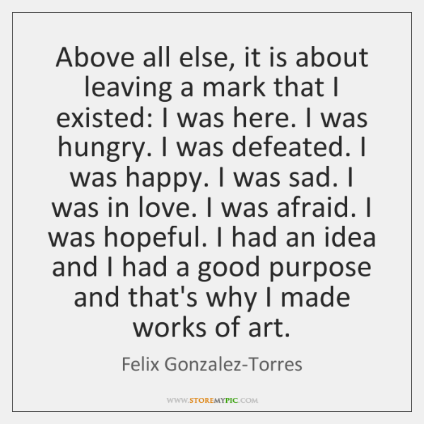 Above all else, it is about leaving a mark that I existed: ...