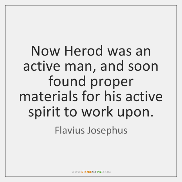 Now Herod was an active man, and soon found proper materials for ...