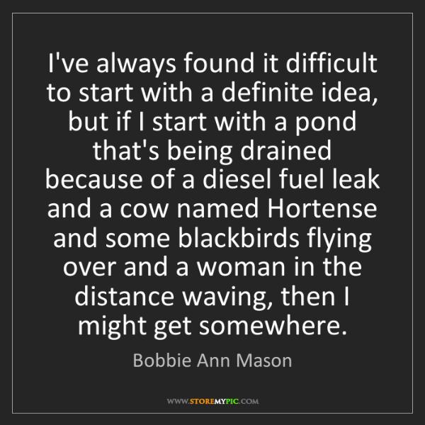 Bobbie Ann Mason: I've always found it difficult to start with a definite...