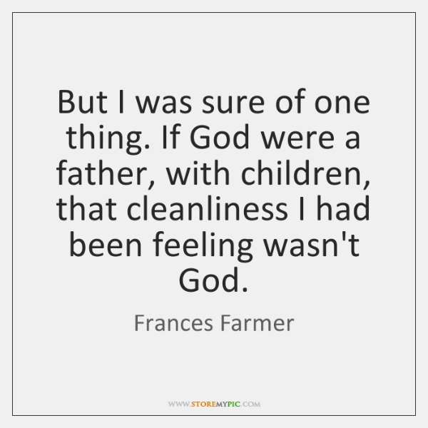 But I was sure of one thing. If God were a father, ...