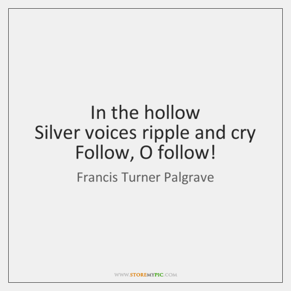 In the hollow   Silver voices ripple and cry   Follow, O follow!
