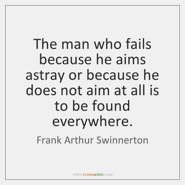The man who fails because he aims astray or because he does ...