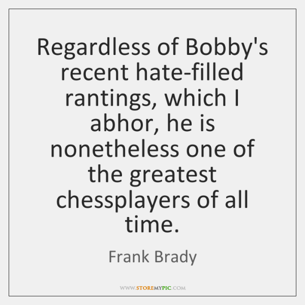 Regardless of Bobby's recent hate-filled rantings, which I abhor, he is nonetheless ...