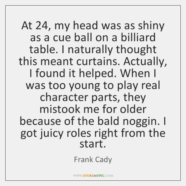 At 24, my head was as shiny as a cue ball on a ...