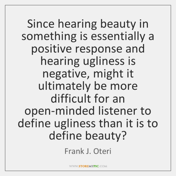 Since hearing beauty in something is essentially a positive response and hearing ...