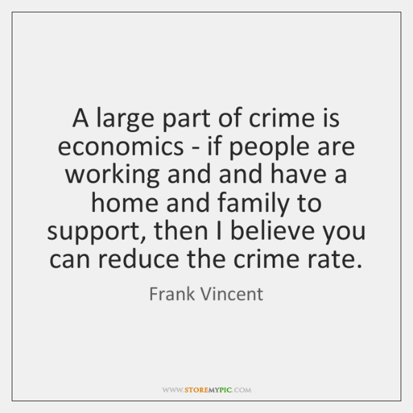 A large part of crime is economics - if people are working ...