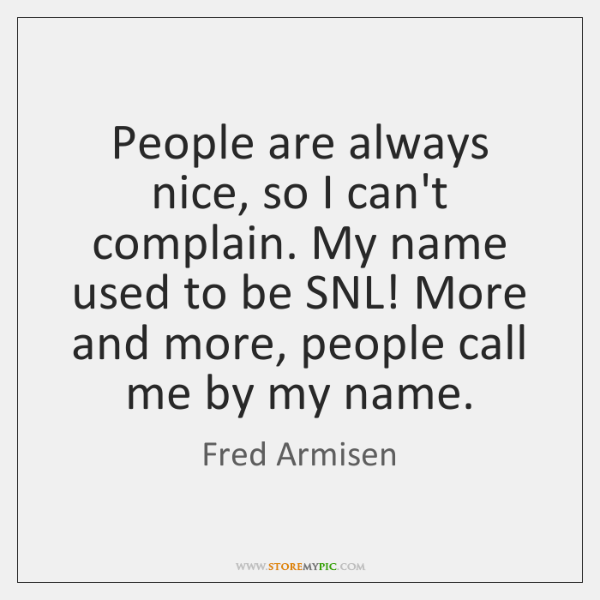 People are always nice, so I can't complain. My name used to ...