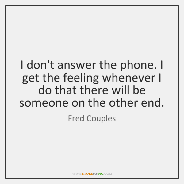 I don't answer the phone. I get the feeling whenever I do ...