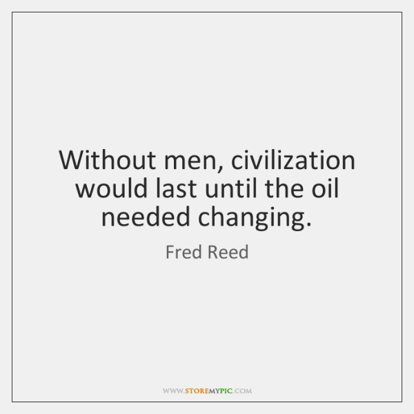 Without men, civilization would last until the oil needed changing.