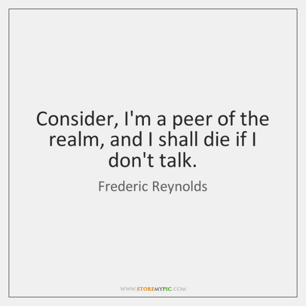 Consider, I'm a peer of the realm, and I shall die if ...