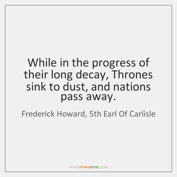 While in the progress of their long decay, Thrones sink to dust, ...