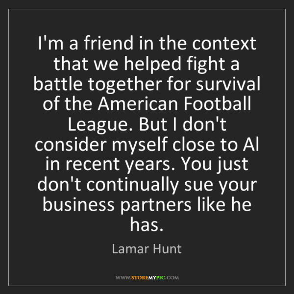 Lamar Hunt: I'm a friend in the context that we helped fight a battle...