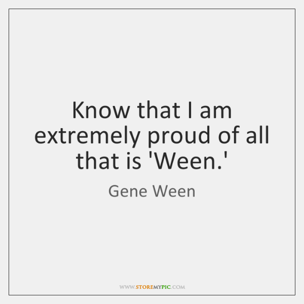 Know that I am extremely proud of all that is 'Ween.'
