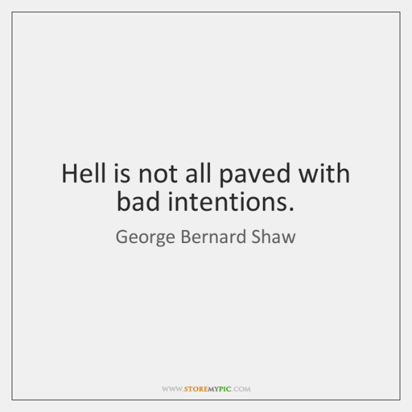 Hell is not all paved with bad intentions.