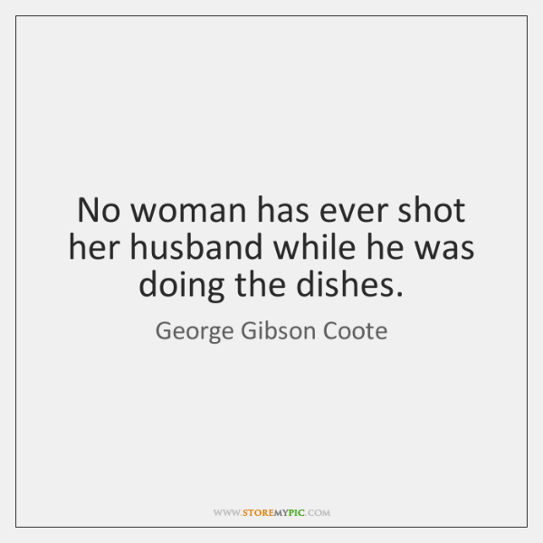 No woman has ever shot her husband while he was doing the ...
