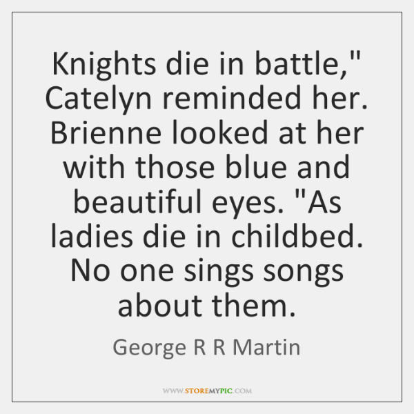 "Knights die in battle,"" Catelyn reminded her. Brienne looked at her with ..."