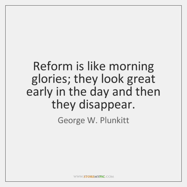 Reform is like morning glories; they look great early in the day ...
