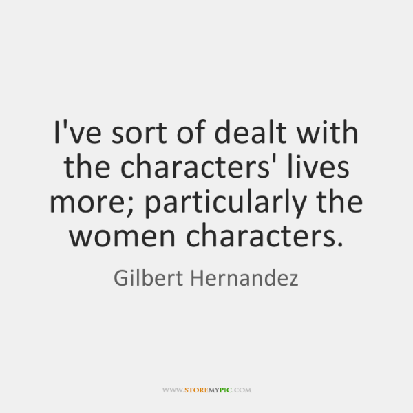 I've sort of dealt with the characters' lives more; particularly the women ...