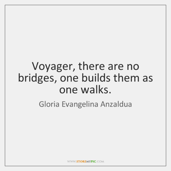 Voyager, there are no bridges, one builds them as one walks.