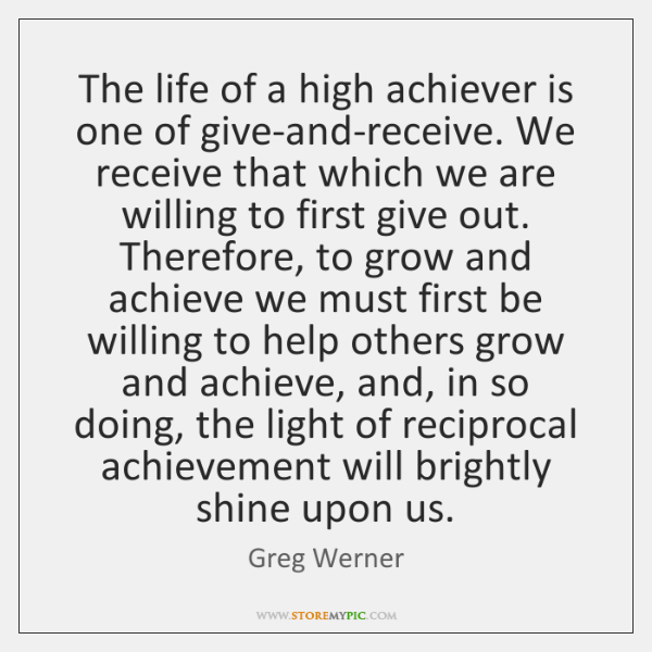 The life of a high achiever is one of give-and-receive. We receive ...