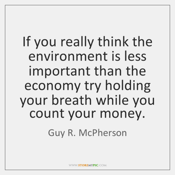 If you really think the environment is less important than the economy ...