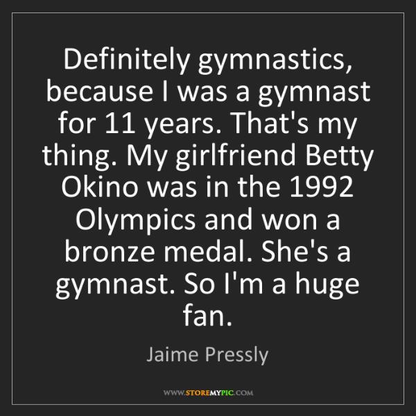 Jaime Pressly: Definitely gymnastics, because I was a gymnast for 11...