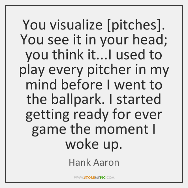 You visualize [pitches]. You see it in your head; you think it......