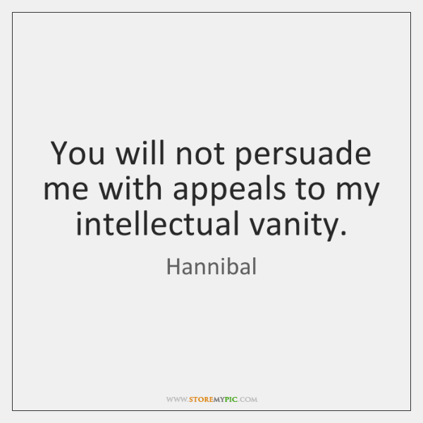 You will not persuade me with appeals to my intellectual vanity.