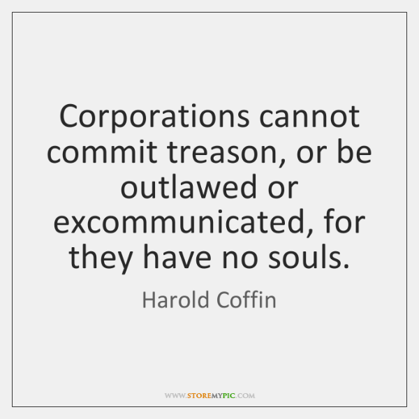 Corporations cannot commit treason, or be outlawed or excommunicated, for they have ...