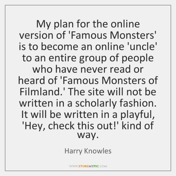 My plan for the online version of 'Famous Monsters' is to become ...