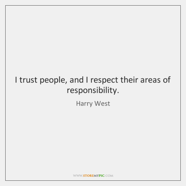 I trust people, and I respect their areas of responsibility.