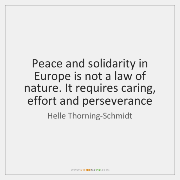 Peace and solidarity in Europe is not a law of nature. It ...