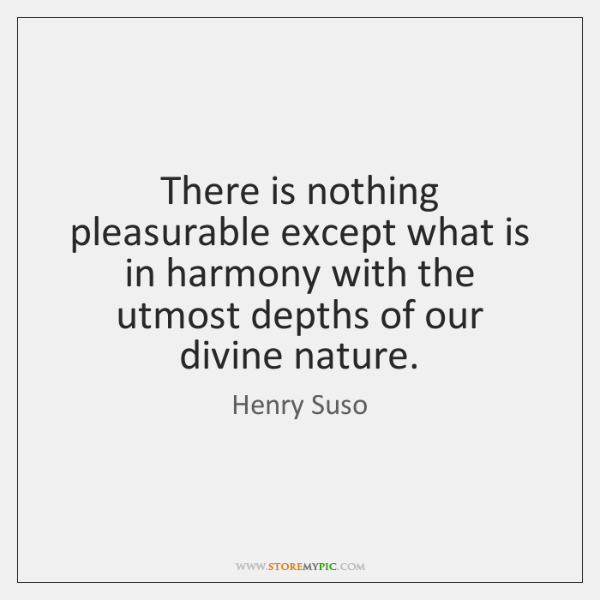 There is nothing pleasurable except what is in harmony with the utmost ...