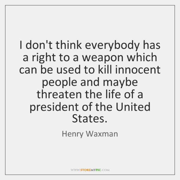 I don't think everybody has a right to a weapon which can ...