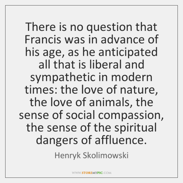 There is no question that Francis was in advance of his age, ...