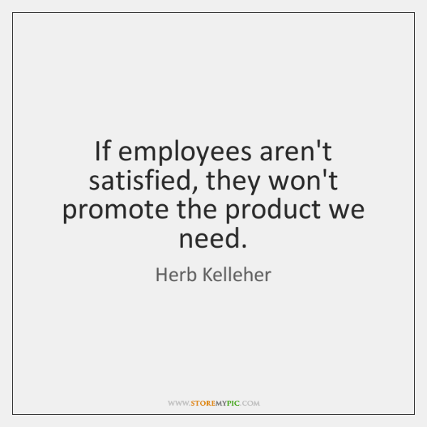 If employees aren't satisfied, they won't promote the product we need.