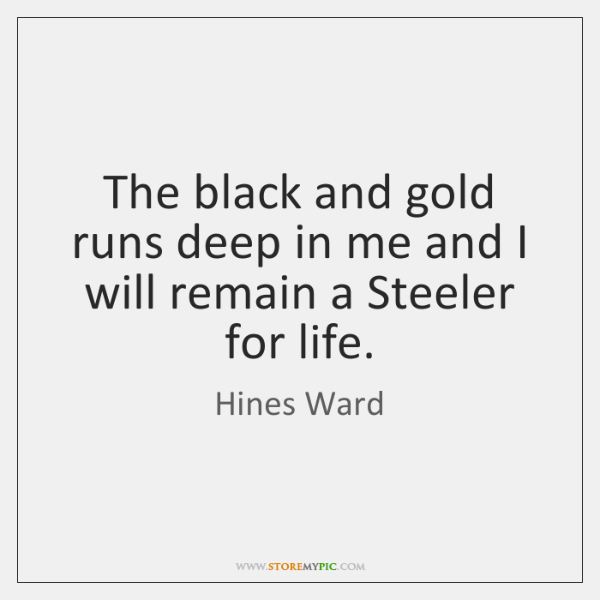 The black and gold runs deep in me and I will remain ...