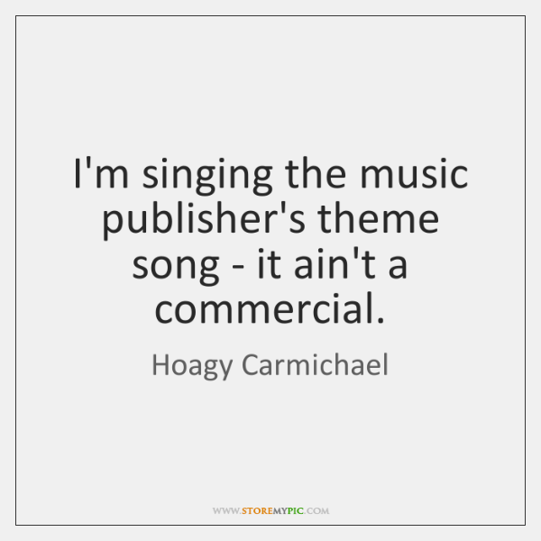 I'm singing the music publisher's theme song - it ain't a commercial.