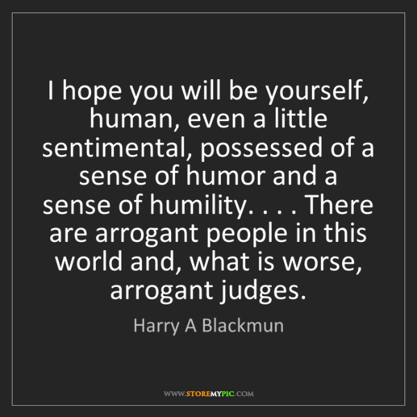 Harry A Blackmun: I hope you will be yourself, human, even a little sentimental,...