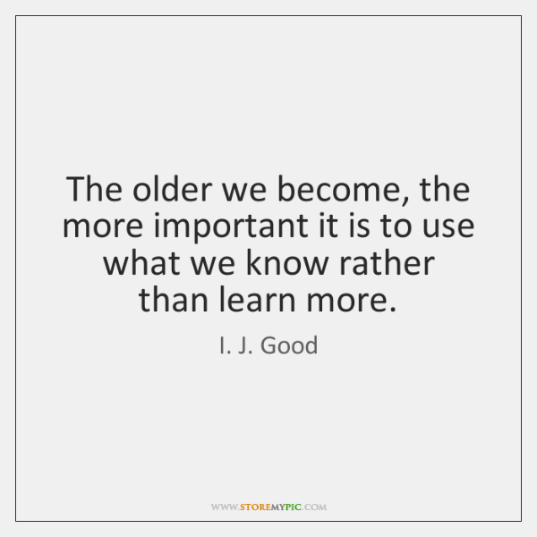 The older we become, the more important it is to use what ...