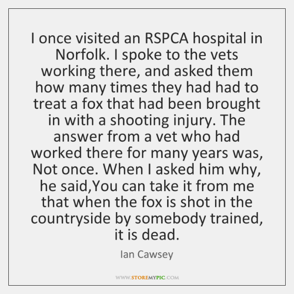 I once visited an RSPCA hospital in Norfolk. I spoke to the ...