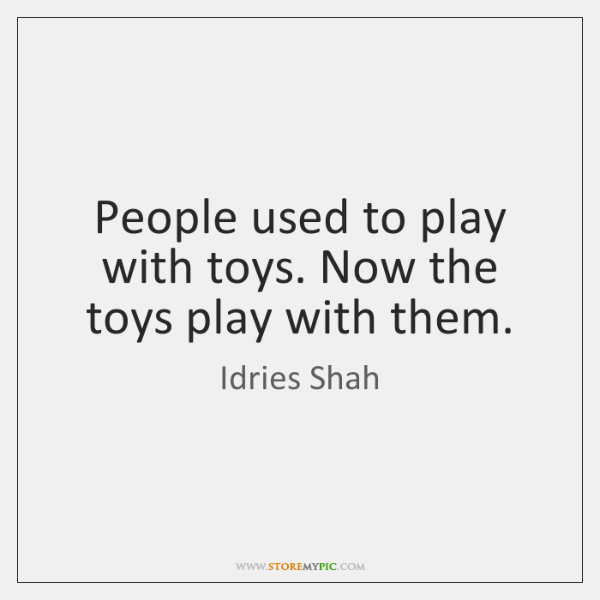 People used to play with toys. Now the toys play with them.
