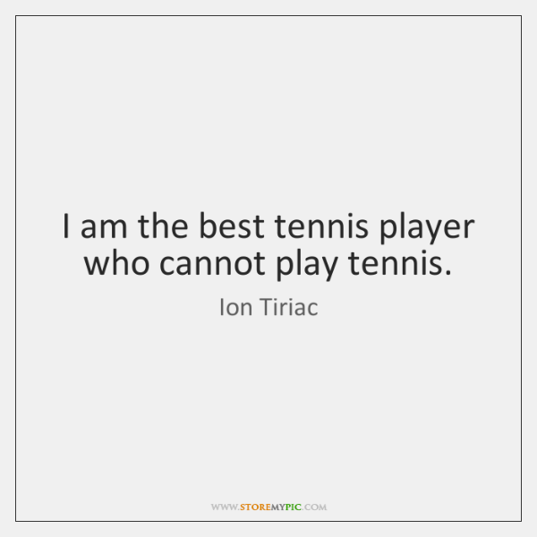 I am the best tennis player who cannot play tennis.