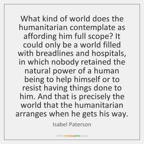 What kind of world does the humanitarian contemplate as affording him full ...