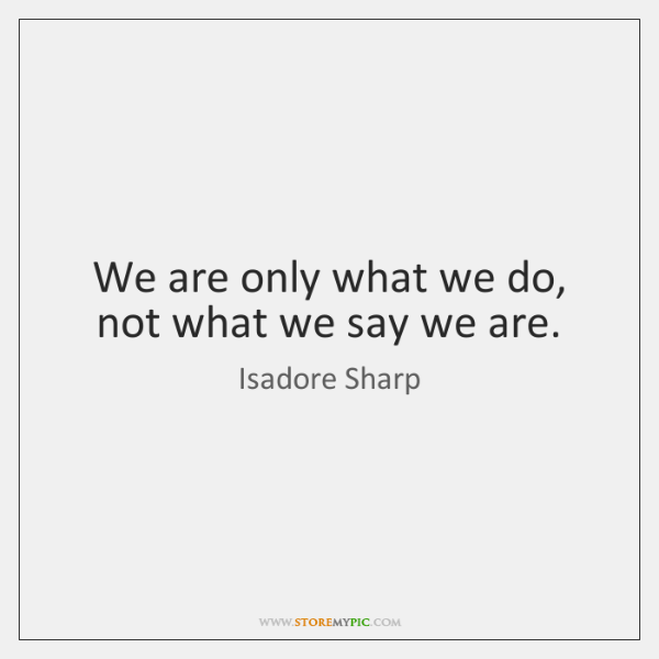 We are only what we do, not what we say we are.