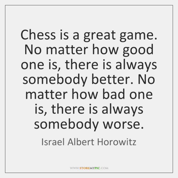 Chess is a great game. No matter how good one is, there ...