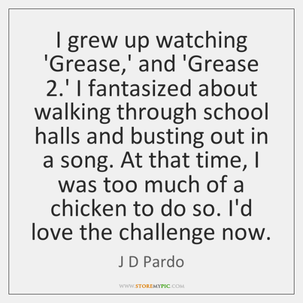 I grew up watching 'Grease,' and 'Grease 2.' I fantasized about ...