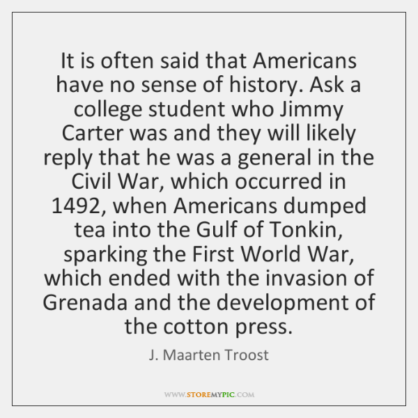 It is often said that Americans have no sense of history. Ask ...