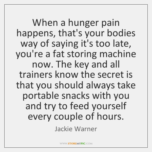When a hunger pain happens, that's your bodies way of saying it's ...